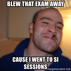 Good Guy Greg - Blew that exam away Cause I went to SI sessions