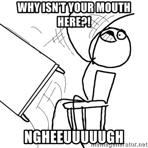 Desk Flip Rage Guy - Why isn't your mouth here?! NGHEEUUUUUGH