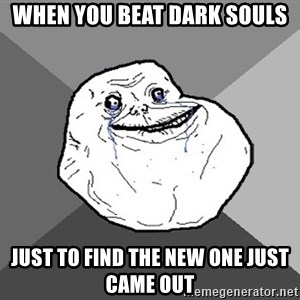 Forever Alone - when you beat dark souls just to find the new one just came out
