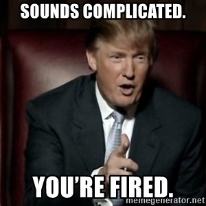 Donald Trump - Sounds complicated. You're fired.
