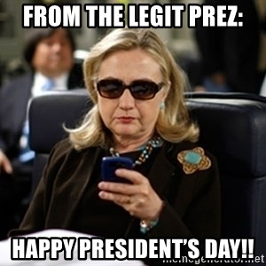 Hillary Clinton Texting - From the LEGIT PREZ: Happy President's Day!!