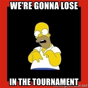 Homer retard - We're gonna lose  In the tournament