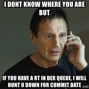 taken meme - I DONT KNOW WHERE YOU ARE BUT IF YOU HAVE A RT IN DER QUEUE, I WILL HUNT U DOWN FOR COMMIT DATE