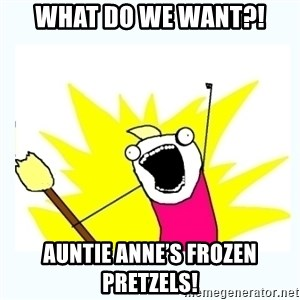 All the things - What do we want?! Auntie Anne's frozen pretzels!