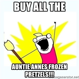All the things - Buy all the  Auntie annes frozen pretzels!!!