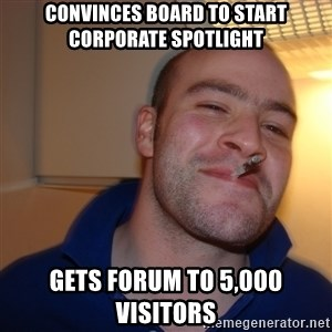 Good Guy Greg - Convinces board to start corporate Spotlight gets forum to 5,000 visitors