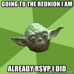 Advice Yoda Gives - going to the reunion i am already rsvp i did