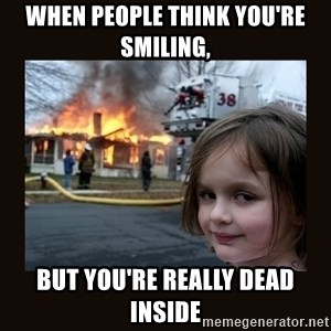 burning house girl - when people think you're smiling, but you're really dead inside