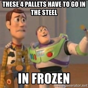 Buzz - These 4 pallets have to go in the steel In frozen