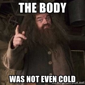 Hagrid - the body was not even cold