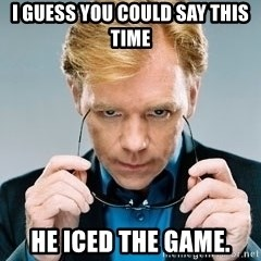 David Caruso CSI - I guess you could say this time He iced the game.