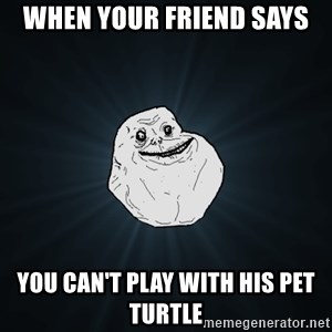 Forever Alone - When your friend says You can't play with his pet turtle