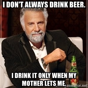 The Most Interesting Man In The World - i don't always drink beer. i drink it only when my mother lets me.