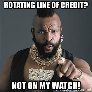 Mr T - Rotating line of credit? Not on my watch!