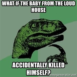 Philosoraptor - What if the baby from The Loud House accidentally killed himself?