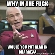Picard Wtf - Why in the fuck  Would you put Alan in charge??