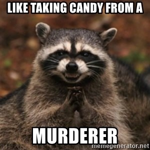evil raccoon - Like taking candy from a murderer