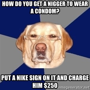 Racist Dog - How do you get a nigger to wear a condom? Put a Nike sign on it and charge him $250