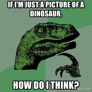 Philosoraptor - if i'm just a picture of a dinosaur,  how do i think?
