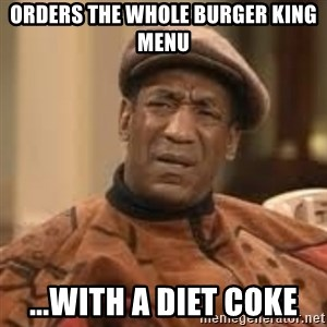 Confused Bill Cosby  - Orders the whole Burger King menu  ...with a diet Coke