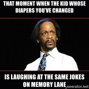 katt williams shocked - That moment when the kid whose diapers you've changed  Is laughing at the same jokes on Memory Lane