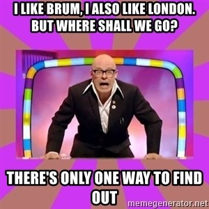 Harry Hill Fight - I LIKE BRUM, I ALSO LIKE LONDON. BUT WHERE SHALL WE GO?  THERE'S ONLY ONE WAY TO FIND OUT
