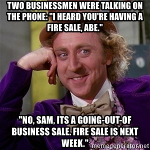"""Willy Wonka - Two businessmen were talking on the phone: """"I heard you're having a fire sale, Abe."""" """"No, Sam, its a going-out-of business sale. Fire sale is next week."""""""