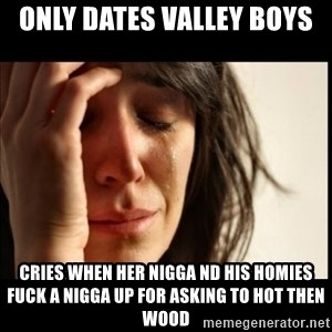 First World Problems - Only dates Valley Boys  Cries when her nigga nd his homies fuck a nigga up for asking to hot then wood