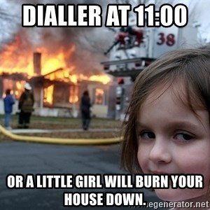 Disaster Girl - Dialler at 11:00   Or a little girl will burn your house down.