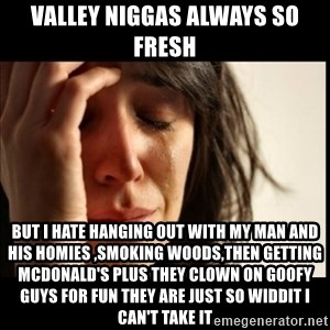 First World Problems - Valley niggas always so fresh  But I hate hanging out with my man and his homies ,smoking woods,then getting McDonald's plus they clown on goofy guys for fun they are just so widdit I can't take it