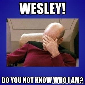 Picard facepalm  - Wesley! Do you not know who I am?