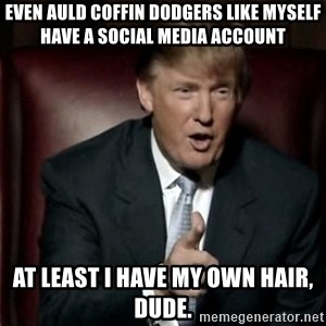 Donald Trump - Even auld coffin dodgers like myself have a social media account At least I have my own hair, dude.