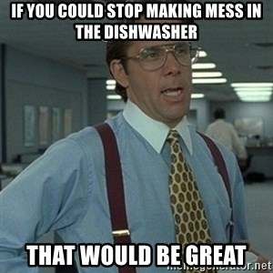 Office Space Boss - IF YOU COULD STOP MAKING MESS IN THE DISHWASHER THAT WOULD BE GREAT