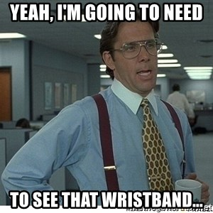 That would be great - Yeah, I'm going to need  to see that wristband...