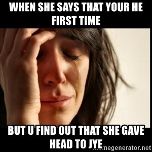 First World Problems - when she says that your he first time but u find out that she gave head to jye