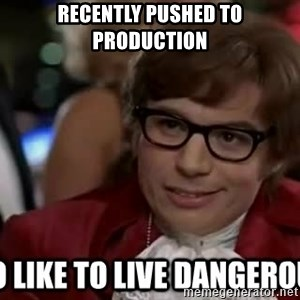 I too like to live dangerously - Recently pushed to production