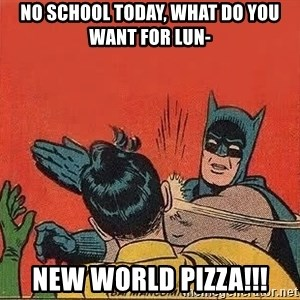 batman slap robin - no school today, what do you want for lun- New world pizza!!!
