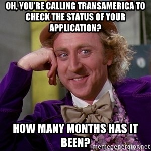 Willy Wonka - Oh, you're calling Transamerica to check the status of your application? How many months has it been?