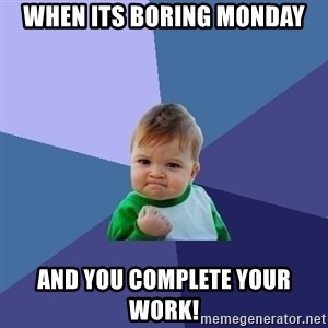 Success Kid - WHEN ITS BORING MONDAY AND YOU COMPLETE YOUR WORK!
