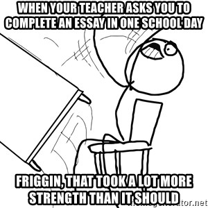 Desk Flip Rage Guy - When your teacher asks you to complete an essay in one school day Friggin, that took a lot more strength than it should
