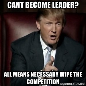 Donald Trump - Cant become leader? All means necessary wipe the competition