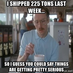 so i guess you could say things are getting pretty serious - I shipped 225 tons last week... so i guess you could say things are getting pretty serious