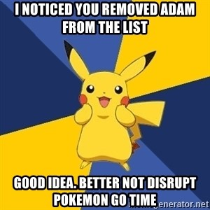 Pokemon Logic  - I noticed you removed Adam from the list Good idea. Better not disrupt Pokemon Go time