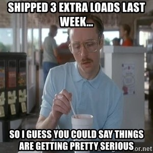 so i guess you could say things are getting pretty serious - Shipped 3 extra loads last week... so I guess you could say things are getting pretty serious
