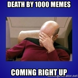 Picard facepalm  - Death by 1000 memes coming right up