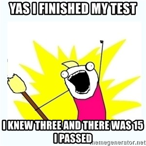 All the things - Yas I finished my test I knew three and there was 15 I passed