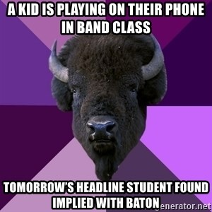 Fuck Yeah Band Buffalo - A kid is playing on their phone in band class Tomorrow's headline student found implied with baton