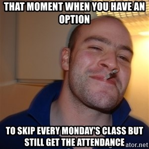Good Guy Greg - That moment when you have an option To skip every Monday's class but still get the attendance