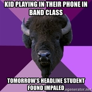 Fuck Yeah Band Buffalo - Kid playing in their phone in band class Tomorrow's headline Student found impaled