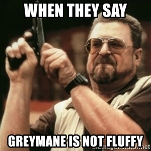 Walter Sobchak with gun - When they say Greymane is not fluffy